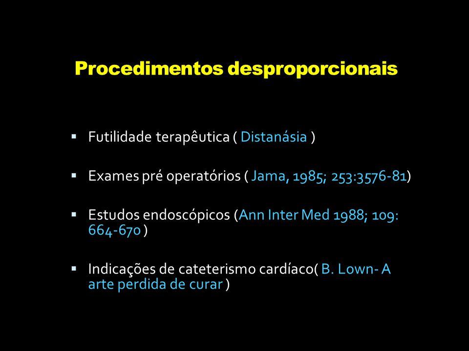 Procedimentos desproporcionais  Futilidade terapêutica ( Distanásia )  Exames pré operatórios ( Jama, 1985; 253:3576-81)  Estudos endoscópicos (Ann Inter Med 1988; 109: 664-670 )  Indicações de cateterismo cardíaco( B.