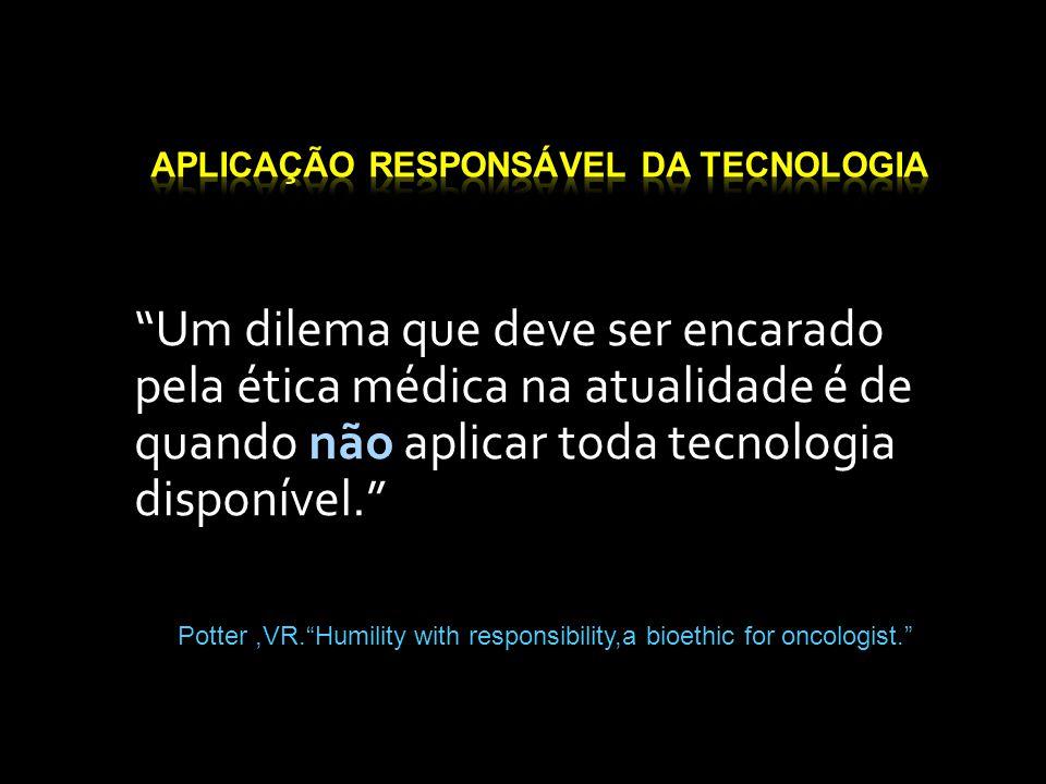 """""""Um dilema que deve ser encarado pela ética médica na atualidade é de quando não aplicar toda tecnologia disponível."""" Potter,VR.""""Humility with respons"""