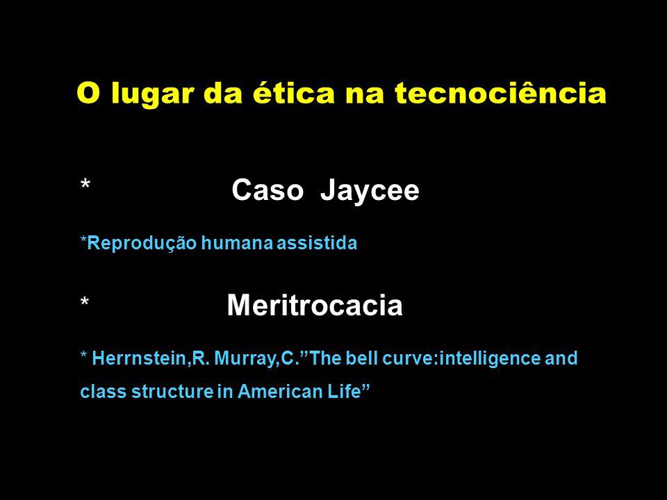 """O lugar da ética na tecnociência * Caso Jaycee *Reprodução humana assistida * Meritrocacia * Herrnstein,R. Murray,C.""""The bell curve:intelligence and c"""