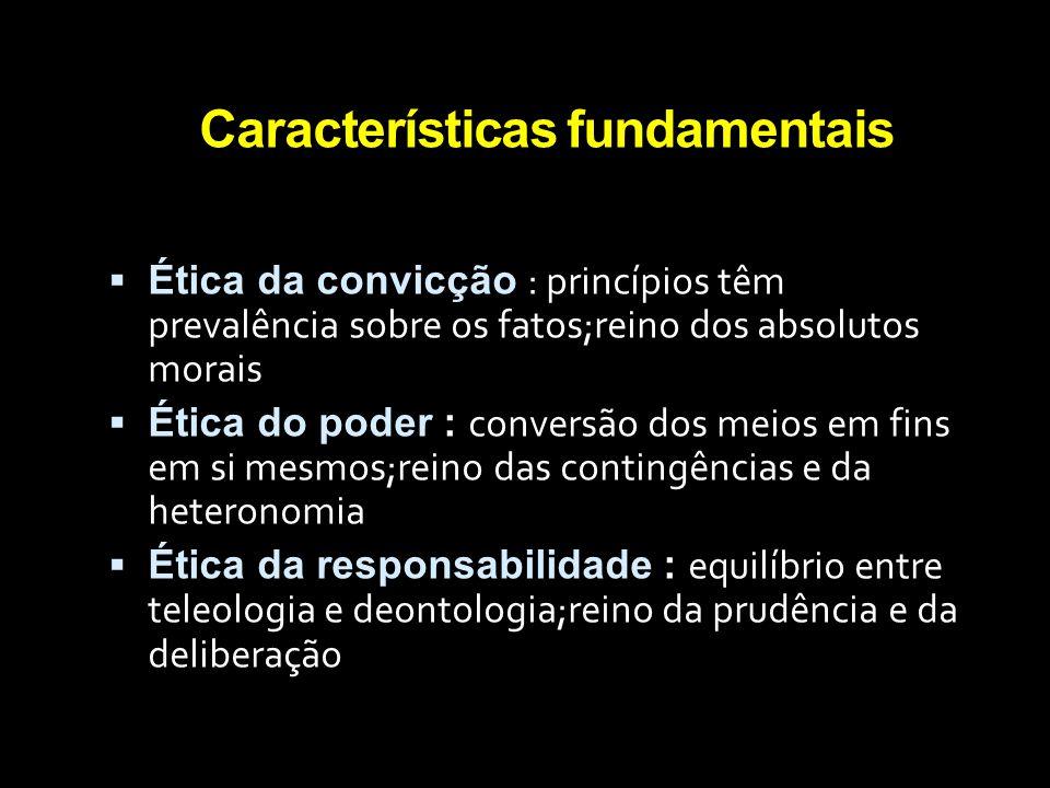 Características fundamentais  Ética da convicção : princípios têm prevalência sobre os fatos;reino dos absolutos morais  Ética do poder : conversão