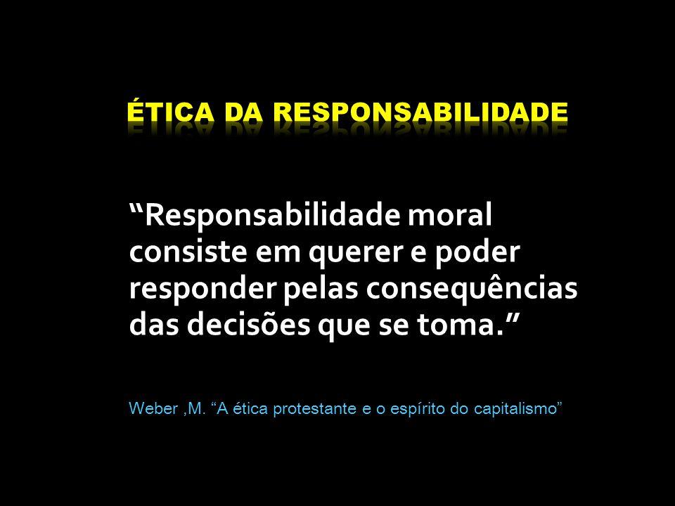 Responsabilidade moral consiste em querer e poder responder pelas consequências das decisões que se toma. Weber,M.
