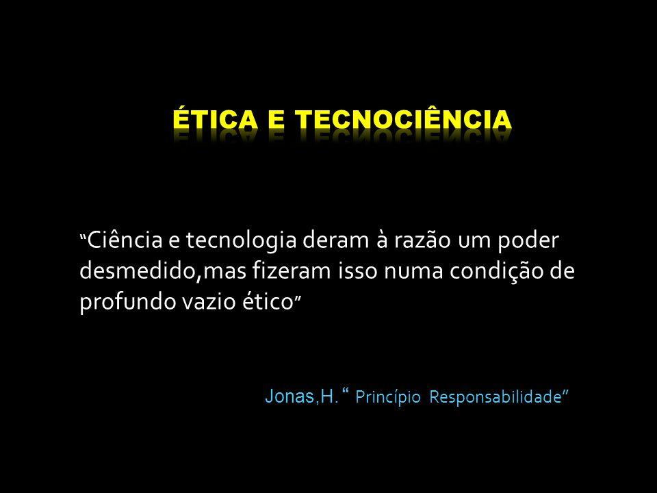 """"""" Ciência e tecnologia deram à razão um poder desmedido,mas fizeram isso numa condição de profundo vazio ético """" Jonas,H. """" Princípio Responsabilidade"""