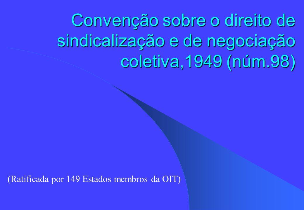 Convenção sobre o direito de sindicalização e de negociação coletiva,1949 (núm.98) (Ratificada por 149 Estados membros da OIT)