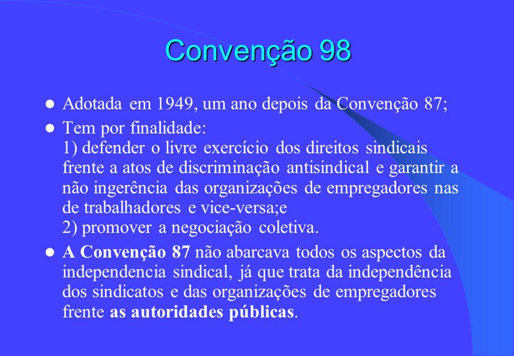 Convenção 98 Adotada em 1949, um ano depois da Convenção 87; Tem por finalidade: 1) defender o livre exercício dos direitos sindicais frente a atos de discriminação antisindical e garantir a não ingerência das organizações de empregadores nas de trabalhadores e vice-versa;e 2) promover a negociação coletiva.