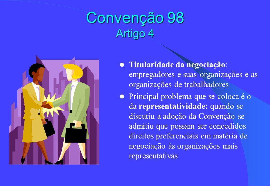 Convenção 98 Artigo 4 Titularidade da negociação: empregadores e suas organizações e as organizações de trabalhadores Principal problema que se coloca é o da representatividade: quando se discutiu a adoção da Convenção se admitiu que possam ser concedidos direitos preferenciais em matéria de negociação às organizações mais representativas