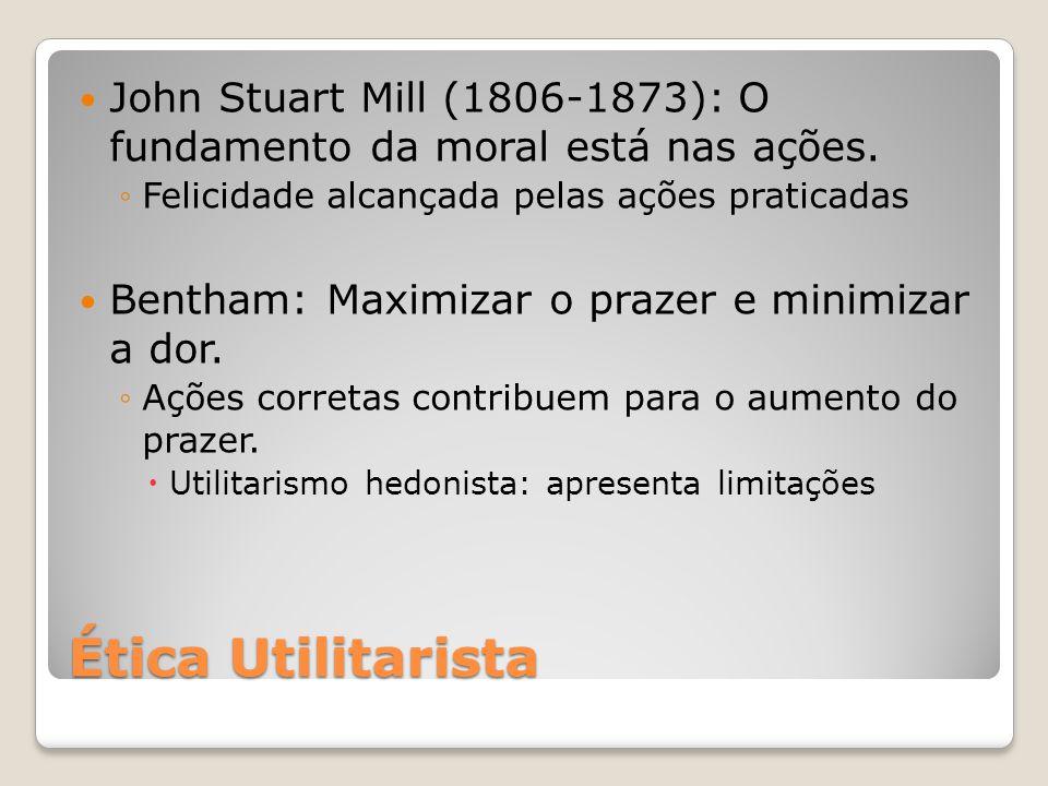 Ética Utilitarista John Stuart Mill (1806-1873): O fundamento da moral está nas ações. ◦Felicidade alcançada pelas ações praticadas Bentham: Maximizar