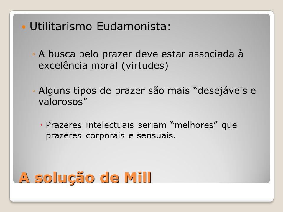"""A solução de Mill Utilitarismo Eudamonista: ◦A busca pelo prazer deve estar associada à excelência moral (virtudes) ◦Alguns tipos de prazer são mais """""""