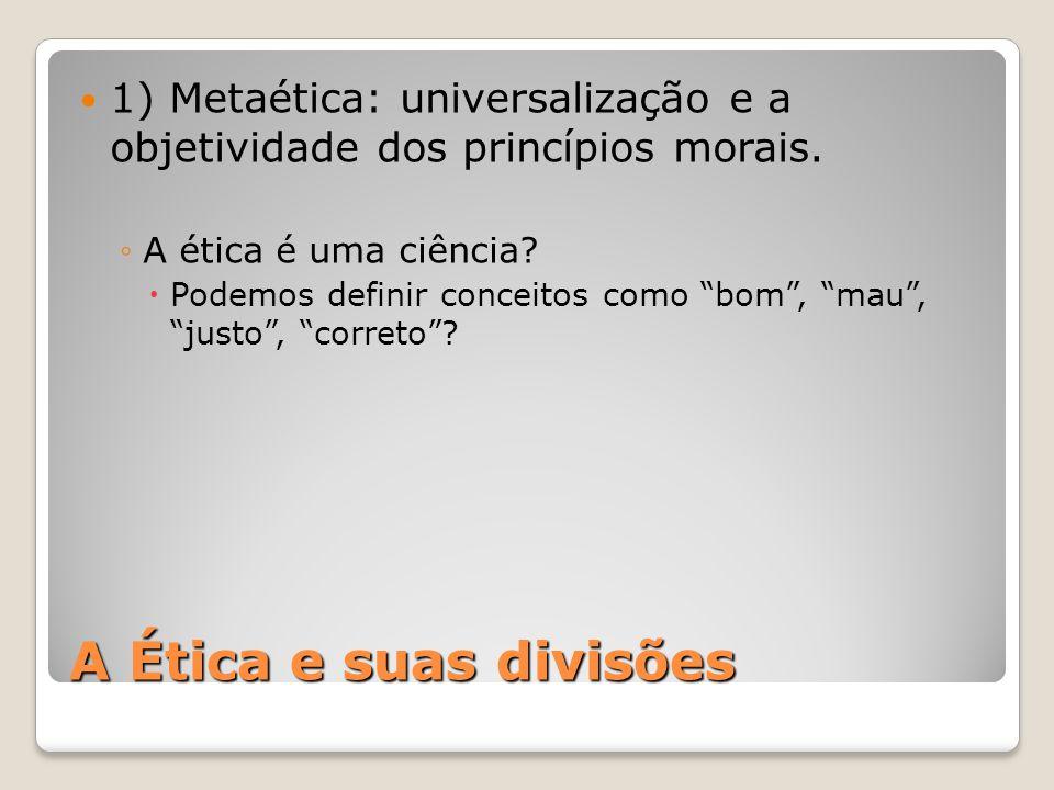 A Ética e suas divisões 1) Metaética: universalização e a objetividade dos princípios morais. ◦A ética é uma ciência?  Podemos definir conceitos como