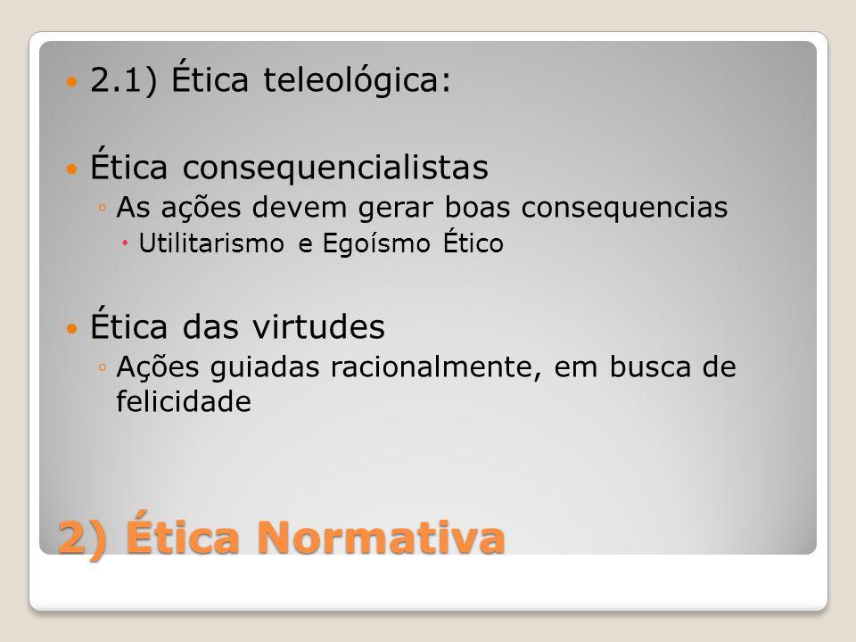2) Ética Normativa 2.1) Ética teleológica: Ética consequencialistas ◦As ações devem gerar boas consequencias  Utilitarismo e Egoísmo Ético Ética das