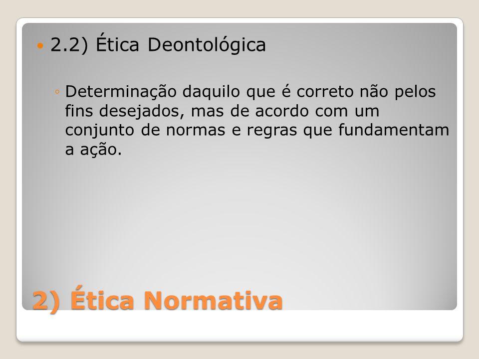 2) Ética Normativa 2.2) Ética Deontológica ◦Determinação daquilo que é correto não pelos fins desejados, mas de acordo com um conjunto de normas e reg