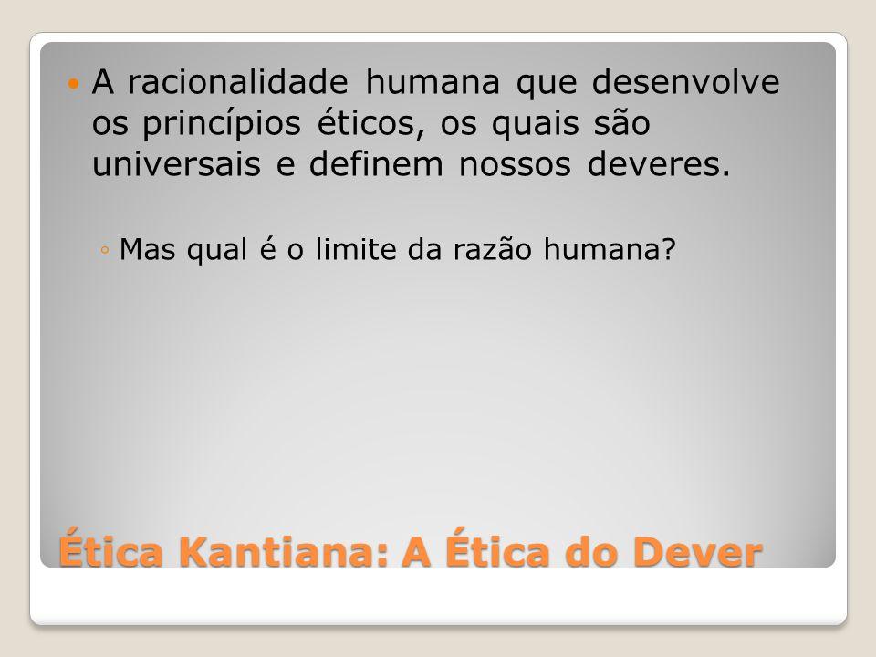 Ética Kantiana: A Ética do Dever A racionalidade humana que desenvolve os princípios éticos, os quais são universais e definem nossos deveres. ◦Mas qu