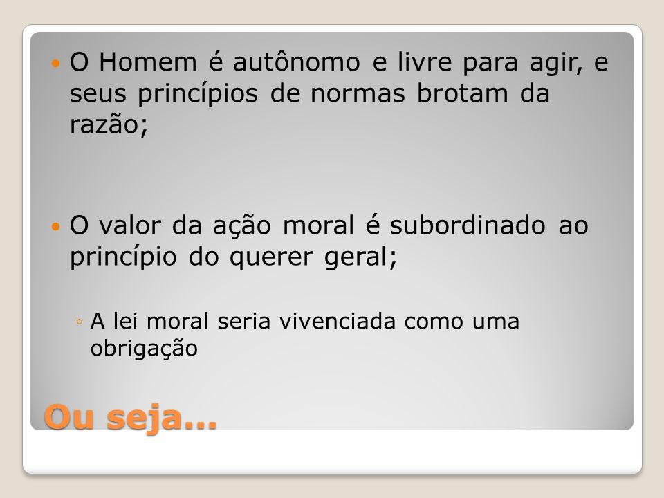 Ou seja... O Homem é autônomo e livre para agir, e seus princípios de normas brotam da razão; O valor da ação moral é subordinado ao princípio do quer