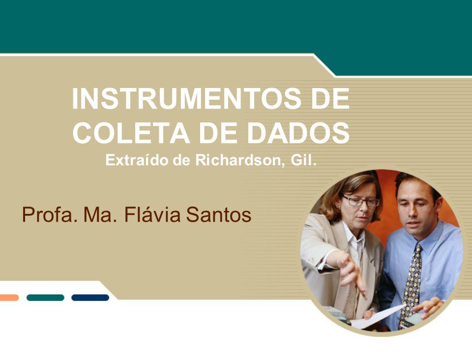INSTRUMENTOS DE COLETA DE DADOS Extraído de Richardson, Gil. Profa. Ma. Flávia Santos