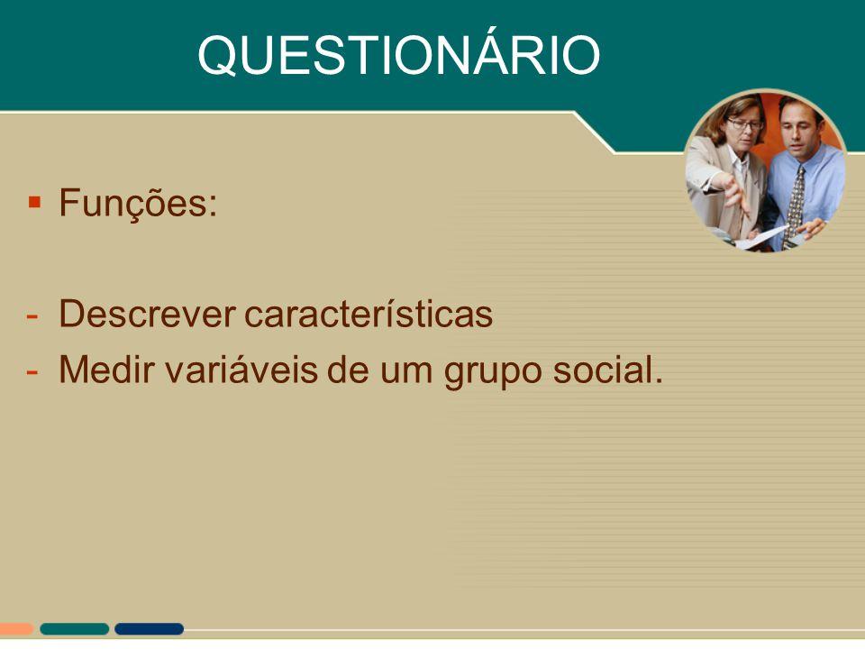 QUESTIONÁRIO  Funções: -Descrever características -Medir variáveis de um grupo social.