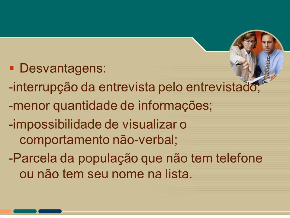  Desvantagens: -interrupção da entrevista pelo entrevistado; -menor quantidade de informações; -impossibilidade de visualizar o comportamento não-ver