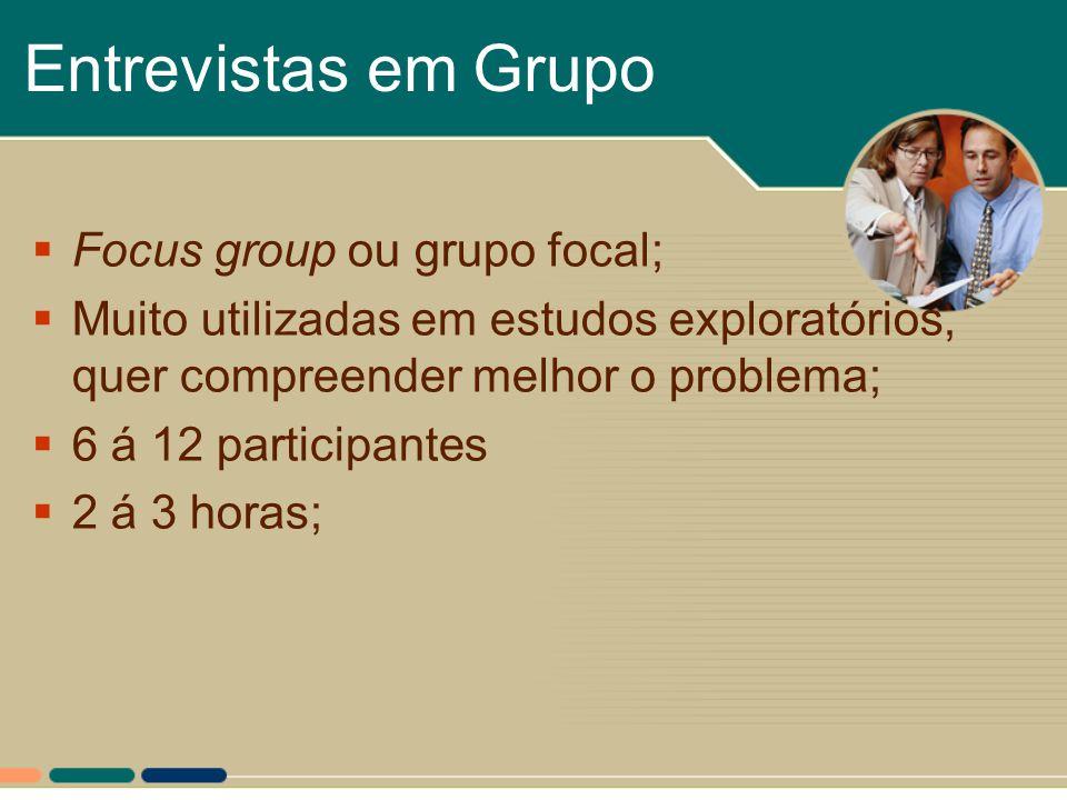 Entrevistas em Grupo  Focus group ou grupo focal;  Muito utilizadas em estudos exploratórios, quer compreender melhor o problema;  6 á 12 participa
