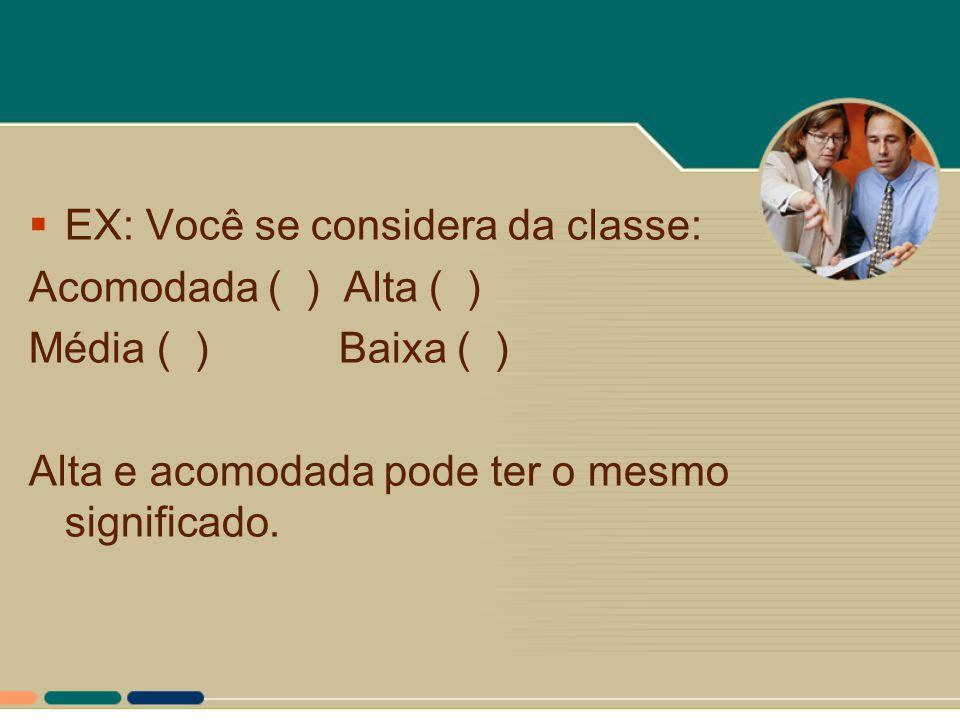  EX: Você se considera da classe: Acomodada ( ) Alta ( ) Média ( ) Baixa ( ) Alta e acomodada pode ter o mesmo significado.