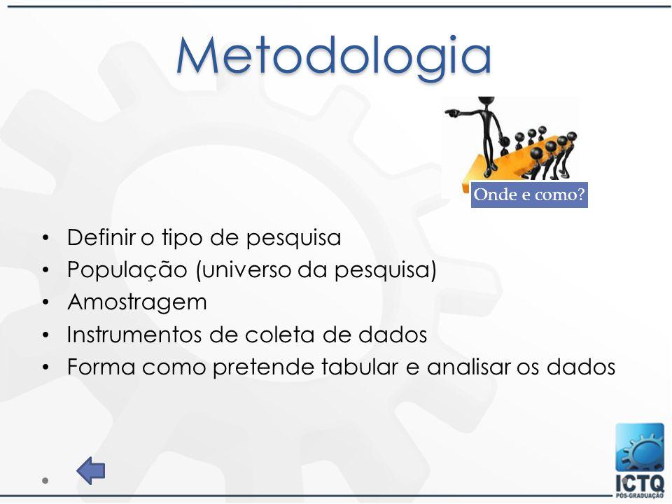 Metodologia Definir o tipo de pesquisa População (universo da pesquisa) Amostragem Instrumentos de coleta de dados Forma como pretende tabular e anali