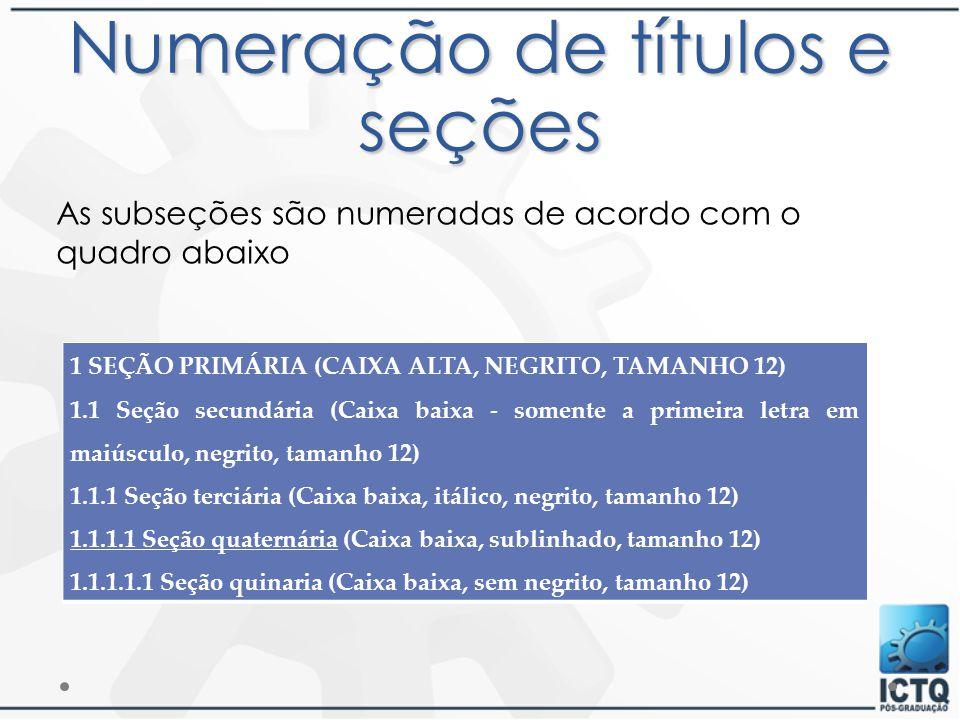 Numeração de títulos e seções As subseções são numeradas de acordo com o quadro abaixo 1 SEÇÃO PRIMÁRIA (CAIXA ALTA, NEGRITO, TAMANHO 12) 1.1 Seção se