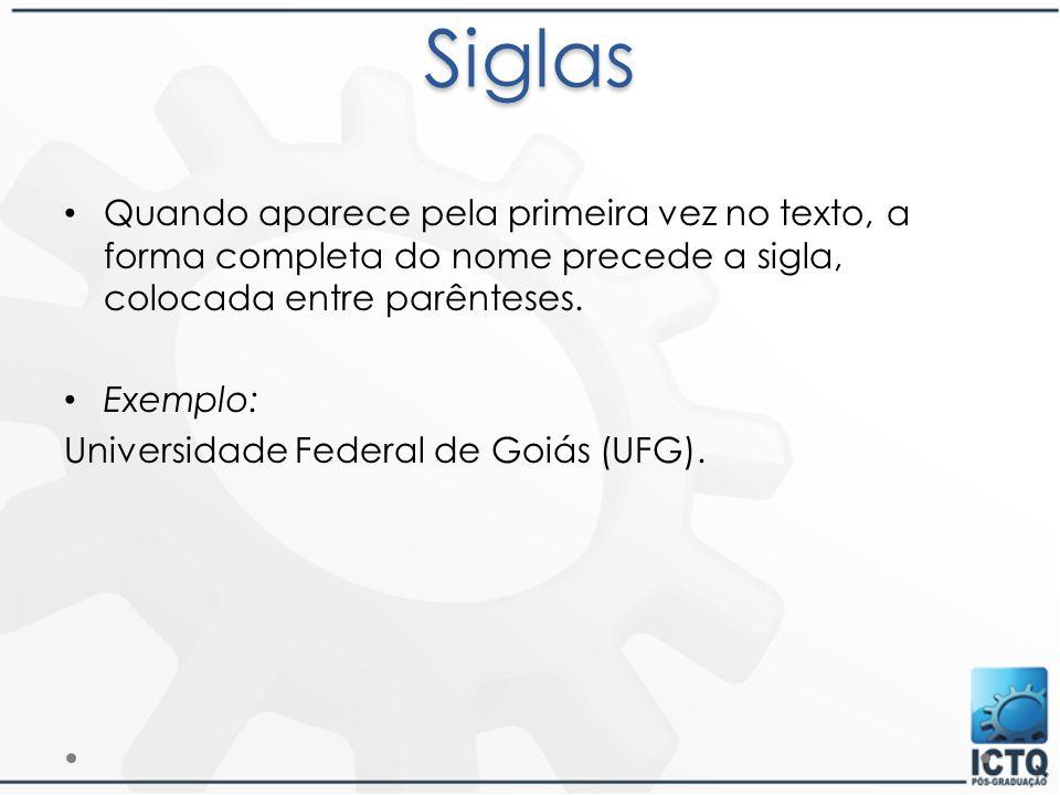 Siglas Quando aparece pela primeira vez no texto, a forma completa do nome precede a sigla, colocada entre parênteses. Exemplo: Universidade Federal d