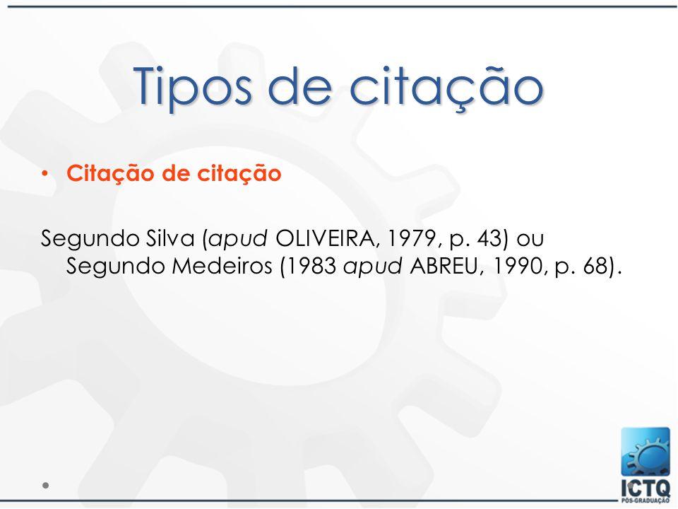 Tipos de citação Citação de citação Segundo Silva (apud OLIVEIRA, 1979, p. 43) ou Segundo Medeiros (1983 apud ABREU, 1990, p. 68).