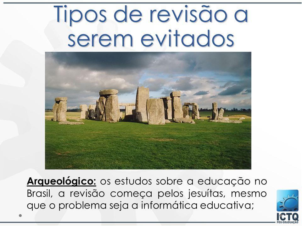Tipos de revisão a serem evitados Arqueológico: os estudos sobre a educação no Brasil, a revisão começa pelos jesuítas, mesmo que o problema seja a in