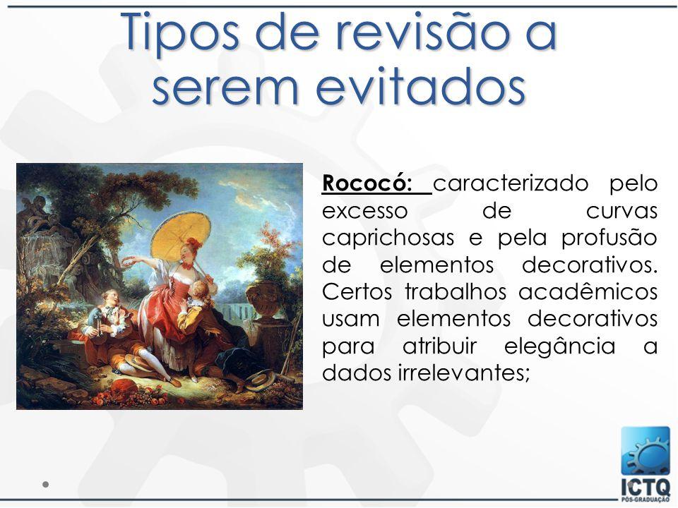 Tipos de revisão a serem evitados Rococó: caracterizado pelo excesso de curvas caprichosas e pela profusão de elementos decorativos. Certos trabalhos