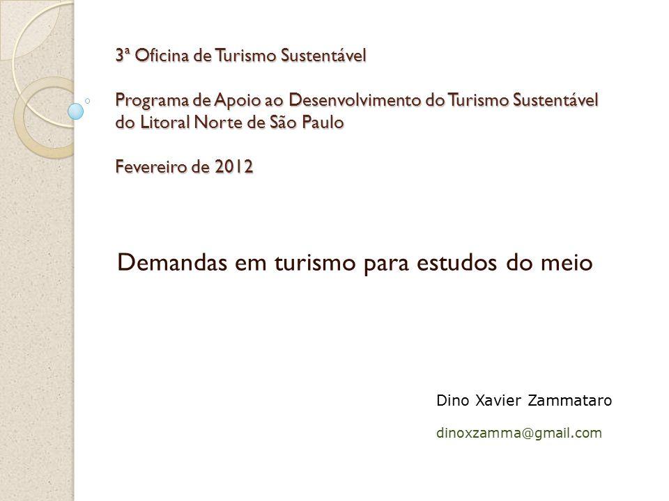3ª Oficina de Turismo Sustentável Programa de Apoio ao Desenvolvimento do Turismo Sustentável do Litoral Norte de São Paulo Fevereiro de 2012 Demandas em turismo para estudos do meio Dino Xavier Zammataro dinoxzamma@gmail.com