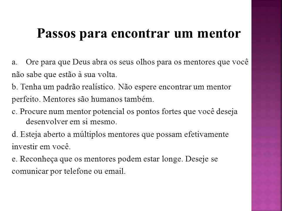 Passos para encontrar um mentor a.Ore para que Deus abra os seus olhos para os mentores que você não sabe que estão à sua volta. b. Tenha um padrão re