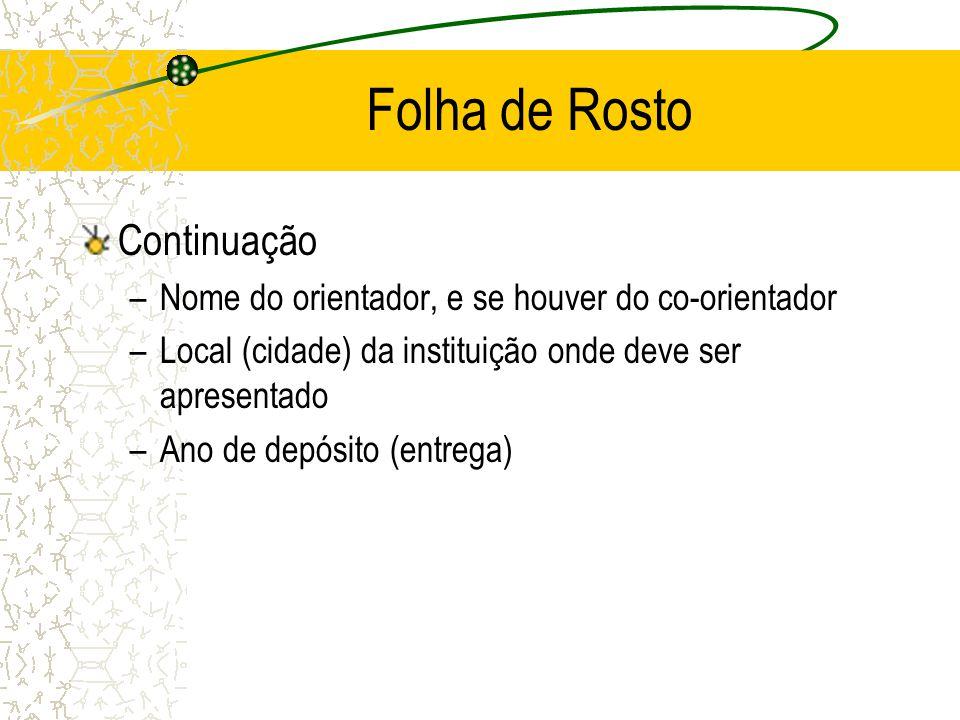 Folha de Rosto Continuação –Nome do orientador, e se houver do co-orientador –Local (cidade) da instituição onde deve ser apresentado –Ano de depósito