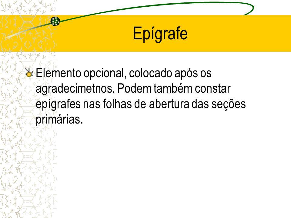 Epígrafe Elemento opcional, colocado após os agradecimetnos. Podem também constar epígrafes nas folhas de abertura das seções primárias.