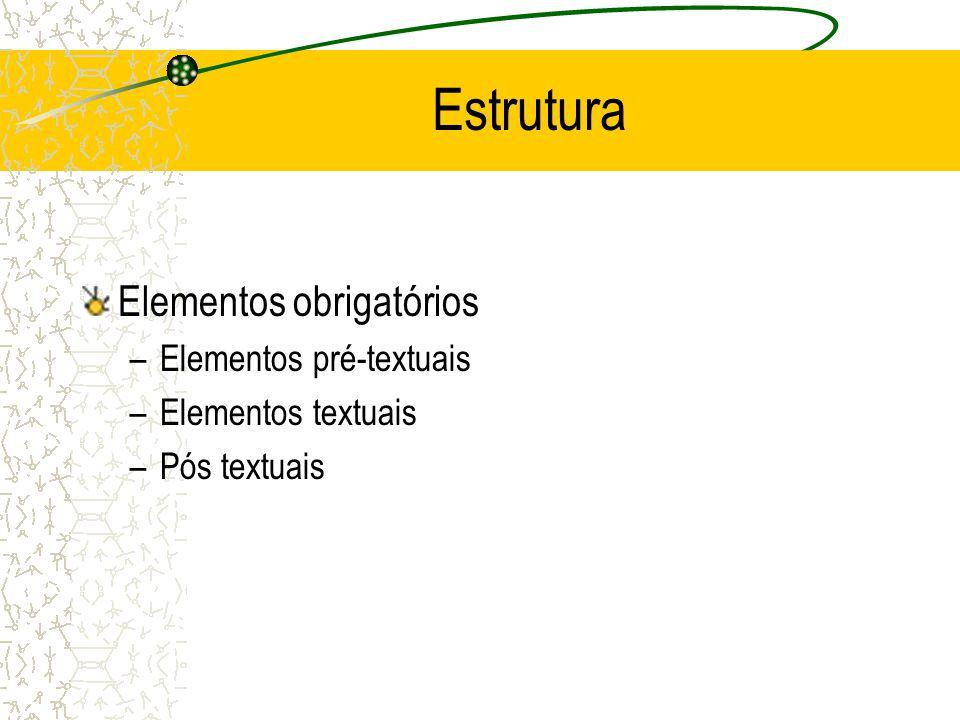 Estrutura Elementos obrigatórios –Elementos pré-textuais –Elementos textuais –Pós textuais