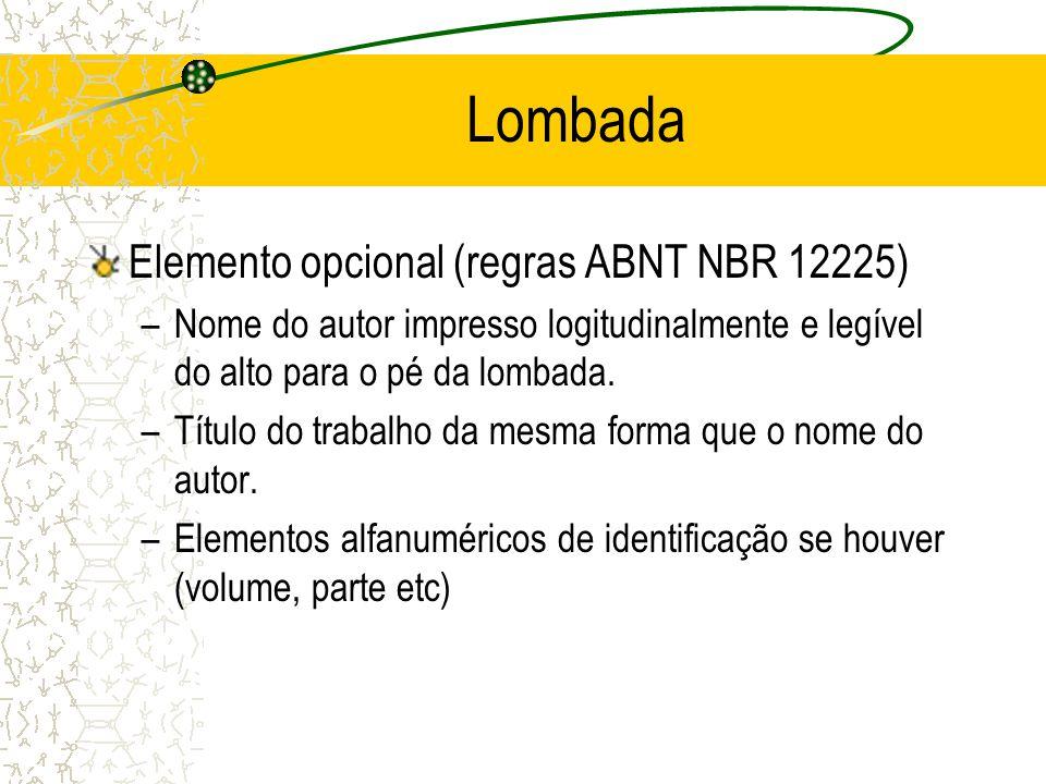 Lombada Elemento opcional (regras ABNT NBR 12225) –Nome do autor impresso logitudinalmente e legível do alto para o pé da lombada. –Título do trabalho
