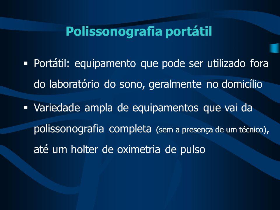 Polissonografia portátil  Portátil: equipamento que pode ser utilizado fora do laboratório do sono, geralmente no domicílio  Variedade ampla de equi