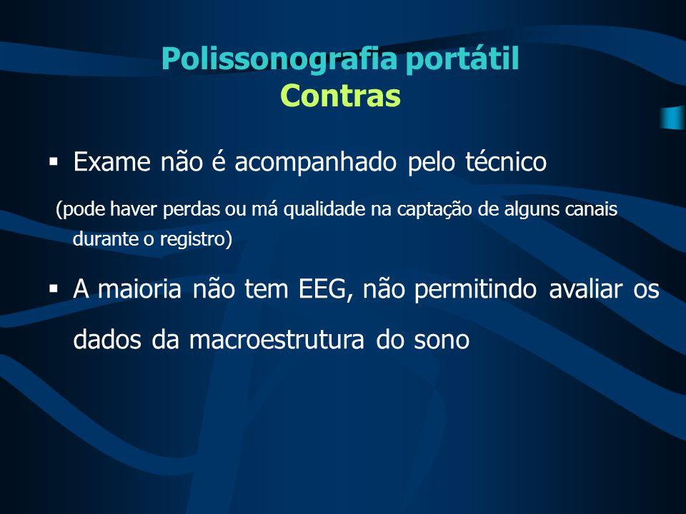 Polissonografia portátil Contras  Exame não é acompanhado pelo técnico (pode haver perdas ou má qualidade na captação de alguns canais durante o regi