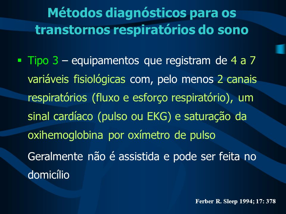 Métodos diagnósticos para os transtornos respiratórios do sono  Tipo 4 – somente uma a duas variáveis fisiológicas são registradas, uma delas é a saturação da oxihemoglobina Ferber R.