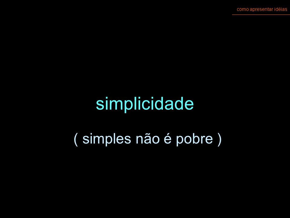 como apresentar idéias simplicidade ( simples não é pobre )