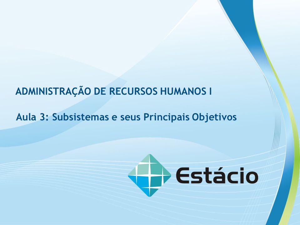 Aula 3: Subsistemas e seus Principais Objetivos ADMINISTRAÇÃO DE RECURSOS HUMANOS I Aula 3: Subsistemas e seus Principais Objetivos