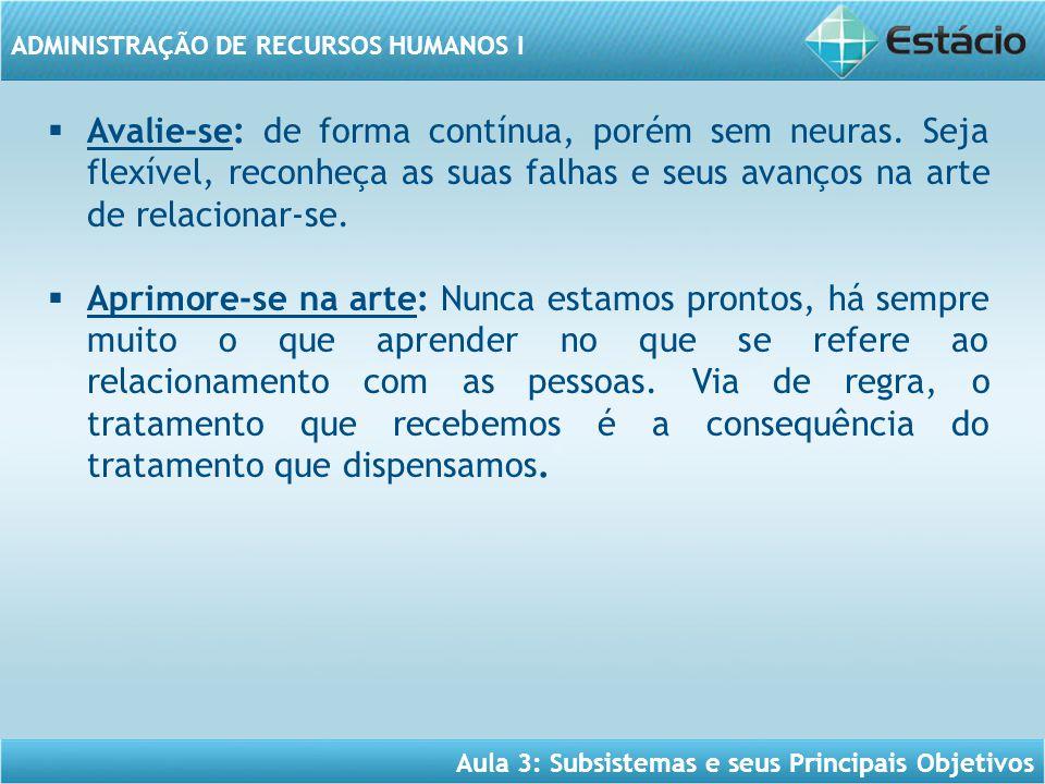 Aula 3: Subsistemas e seus Principais Objetivos ADMINISTRAÇÃO DE RECURSOS HUMANOS I  Avalie-se: de forma contínua, porém sem neuras. Seja flexível, r