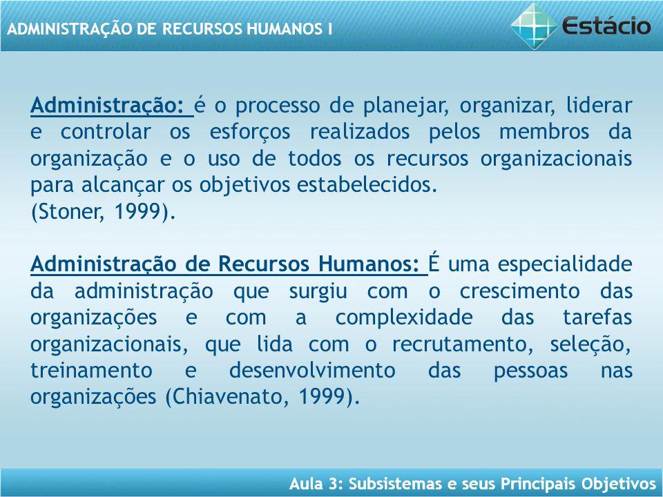 Aula 3: Subsistemas e seus Principais Objetivos ADMINISTRAÇÃO DE RECURSOS HUMANOS I Administração: é o processo de planejar, organizar, liderar e cont