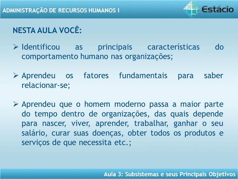 Aula 3: Subsistemas e seus Principais Objetivos ADMINISTRAÇÃO DE RECURSOS HUMANOS I  Identificou as principais características do comportamento human