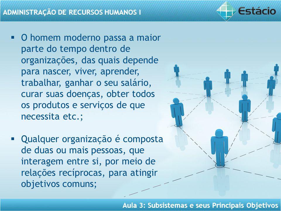 Aula 3: Subsistemas e seus Principais Objetivos ADMINISTRAÇÃO DE RECURSOS HUMANOS I  As funções das organizações que demonstram sua importância para a sociedade;  Os aspectos fundamentais da moderna gestão de pessoas: as pessoas como Seres Humanos, como Ativadores Inteligentes de Recursos e como Parceiros da Organização;  O conceito e o papel da gestão de pessoas;  Os objetivos da Gestão de Pessoas/ARH;  Os serviços básicos prestados pela ARH;