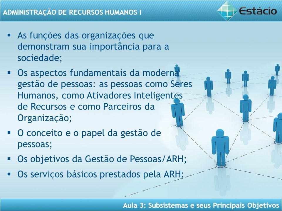 Aula 3: Subsistemas e seus Principais Objetivos ADMINISTRAÇÃO DE RECURSOS HUMANOS I  As funções das organizações que demonstram sua importância para