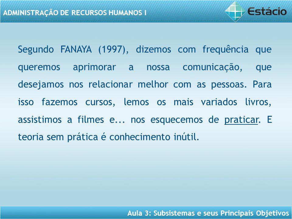 Aula 3: Subsistemas e seus Principais Objetivos ADMINISTRAÇÃO DE RECURSOS HUMANOS I Segundo FANAYA (1997), dizemos com frequência que queremos aprimor
