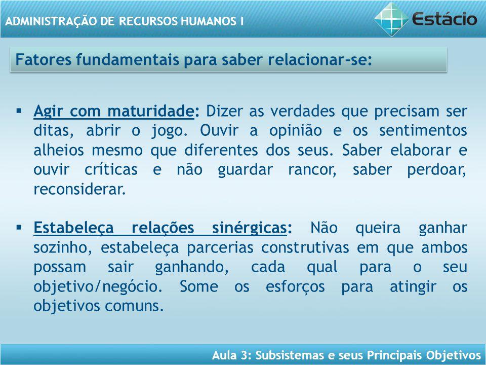 Aula 3: Subsistemas e seus Principais Objetivos ADMINISTRAÇÃO DE RECURSOS HUMANOS I Fatores fundamentais para saber relacionar-se:  Agir com maturida