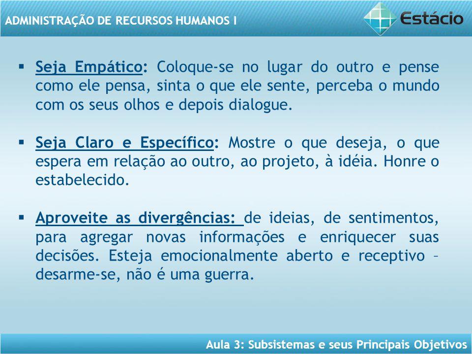 Aula 3: Subsistemas e seus Principais Objetivos ADMINISTRAÇÃO DE RECURSOS HUMANOS I  Seja Empático: Coloque-se no lugar do outro e pense como ele pen