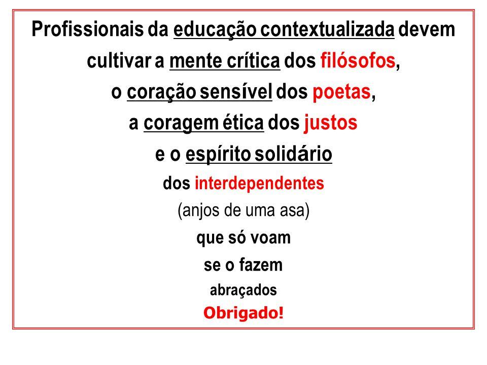Profissionais da educação contextualizada devem cultivar a mente crítica dos filósofos, o coração sens í vel dos poetas, a coragem ética dos justos e