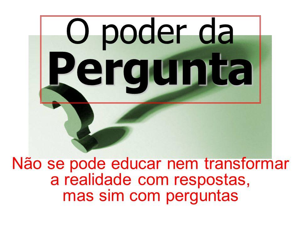 O poder daPergunta Não se pode educar nem transformar a realidade com respostas, mas sim com perguntas