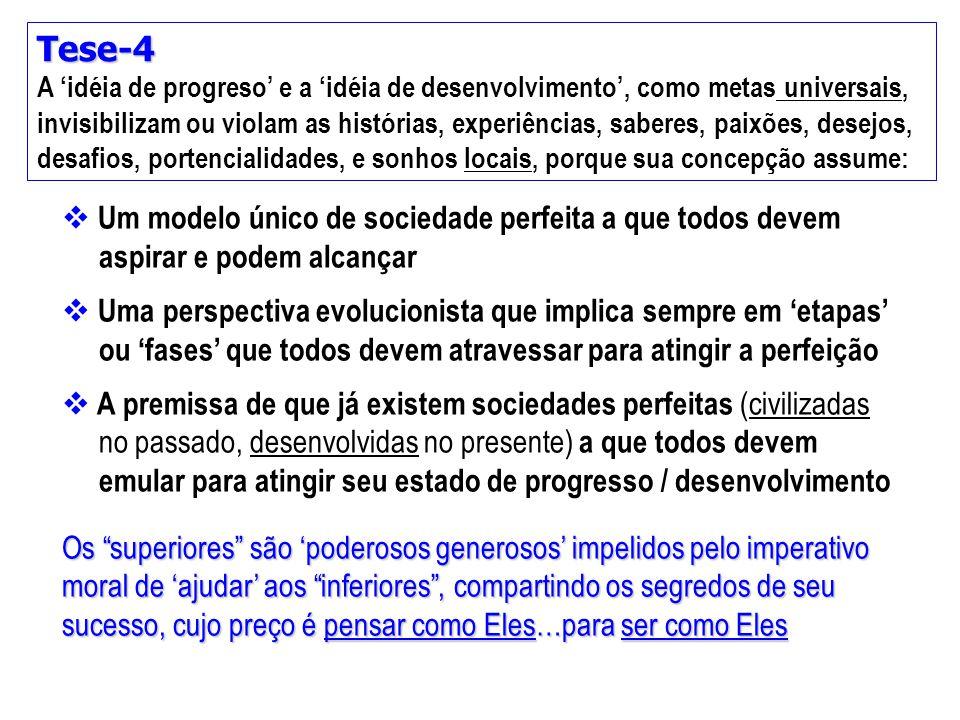 Tese-4 A 'idéia de progreso' e a 'idéia de desenvolvimento', como metas universais, invisibilizam ou violam as histórias, experiências, saberes, paixõ