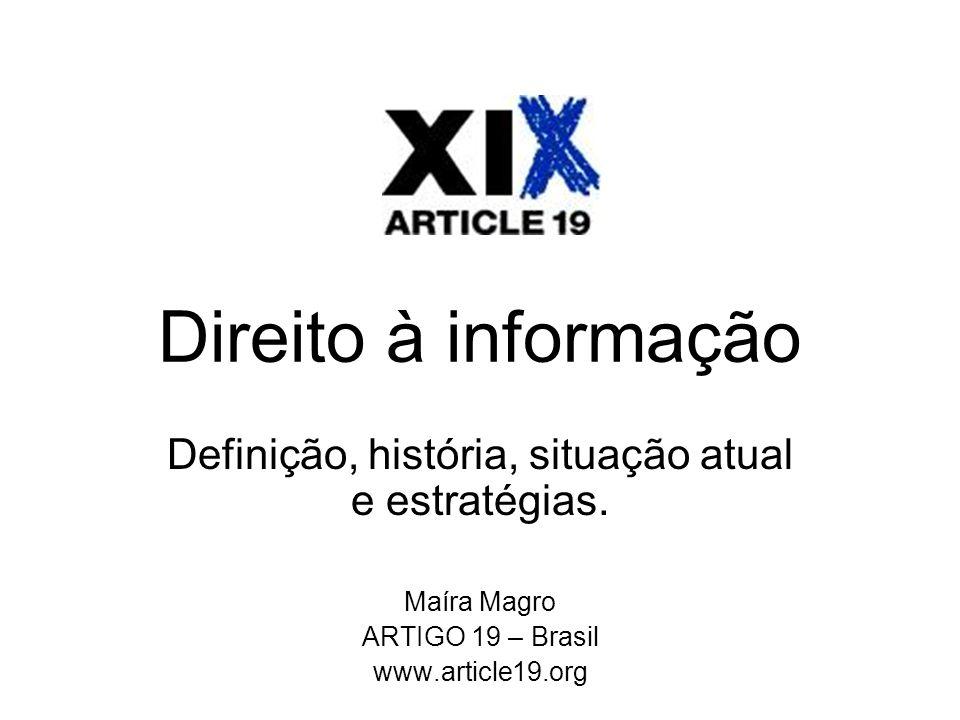 Direito à informação Definição, história, situação atual e estratégias. Maíra Magro ARTIGO 19 – Brasil www.article19.org